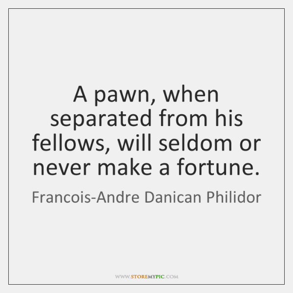 A pawn, when separated from his fellows, will seldom or never make ...