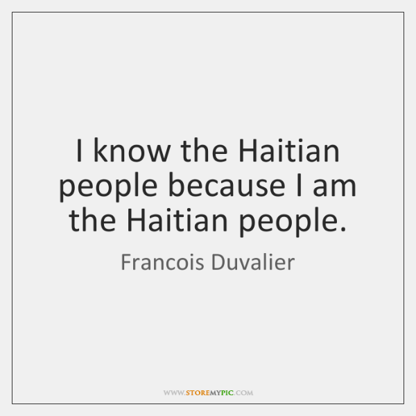 I know the Haitian people because I am the Haitian people.