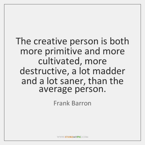 The creative person is both more primitive and more cultivated, more destructive, ...