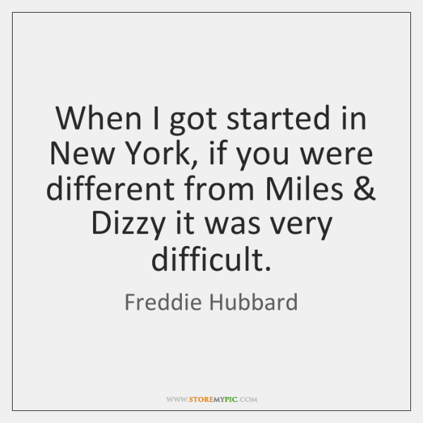 When I got started in New York, if you were different from ...