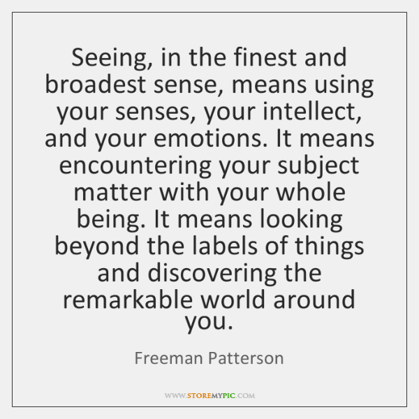 Seeing, in the finest and broadest sense, means using your senses, your ...