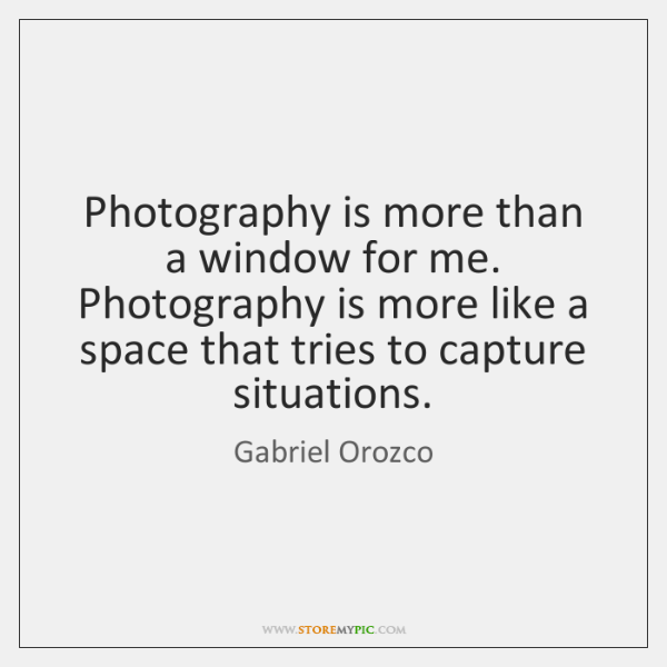 Photography is more than a window for me. Photography is more like ...