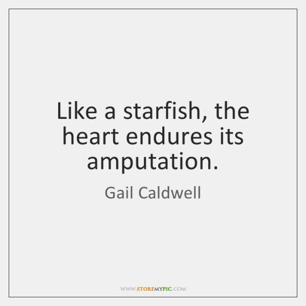Like a starfish, the heart endures its amputation.