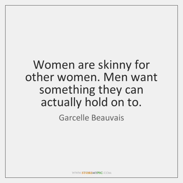 Women are skinny for other women. Men want something they can actually ...