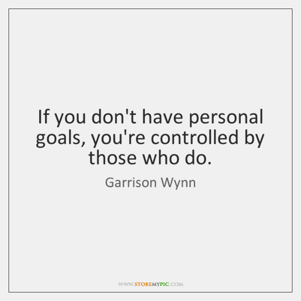 If you don't have personal goals, you're controlled by those who do.