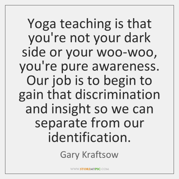 Yoga teaching is that you're not your dark side or your woo-woo, ...