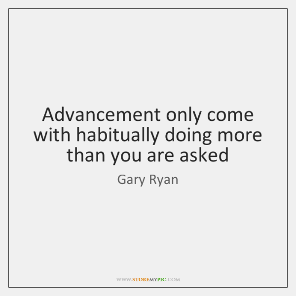 Advancement only come with habitually doing more than you are asked