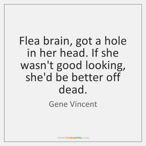 Flea brain, got a hole in her head. If she wasn't good ...