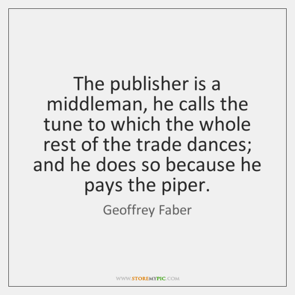The publisher is a middleman, he calls the tune to which the ...
