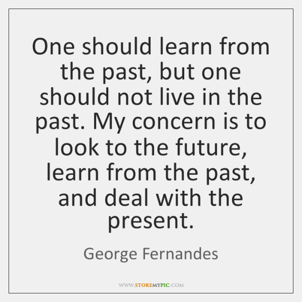 One should learn from the past, but one should not live in ...