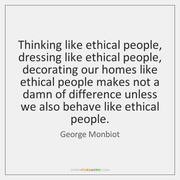Thinking like ethical people, dressing like ethical people, decorating our homes like ...