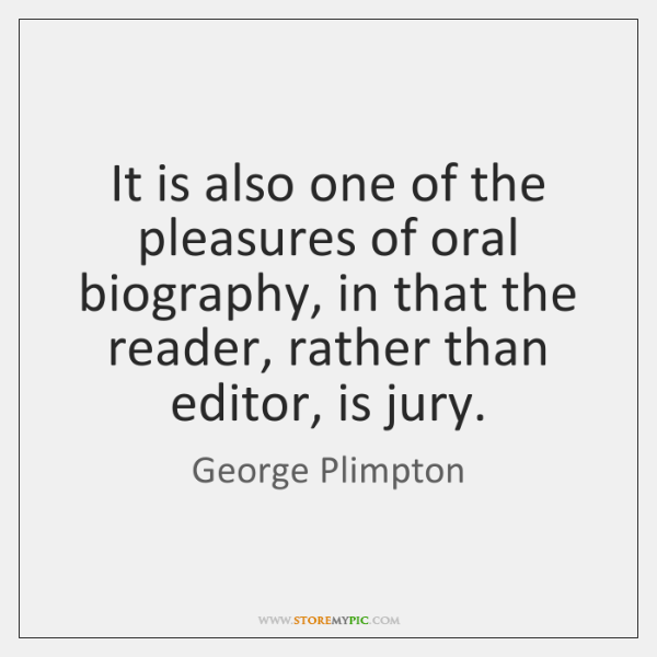 It is also one of the pleasures of oral biography, in that ...