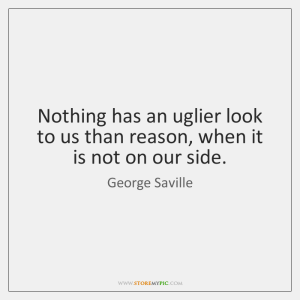 Nothing has an uglier look to us than reason, when it is ...