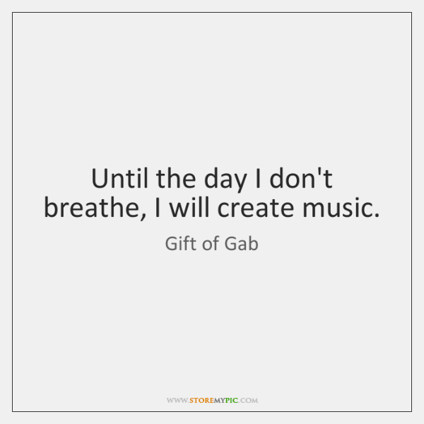 Until the day I don't breathe, I will create music.