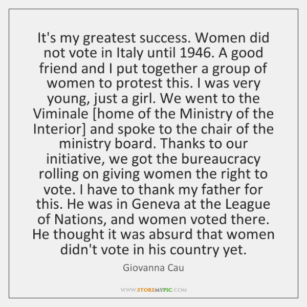It's my greatest success. Women did not vote in Italy until 1946. A ...