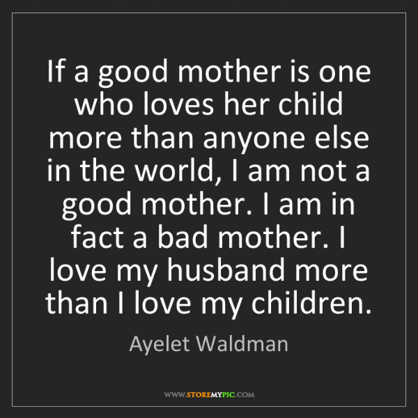 Ayelet Waldman: If a good mother is one who loves her child more than...