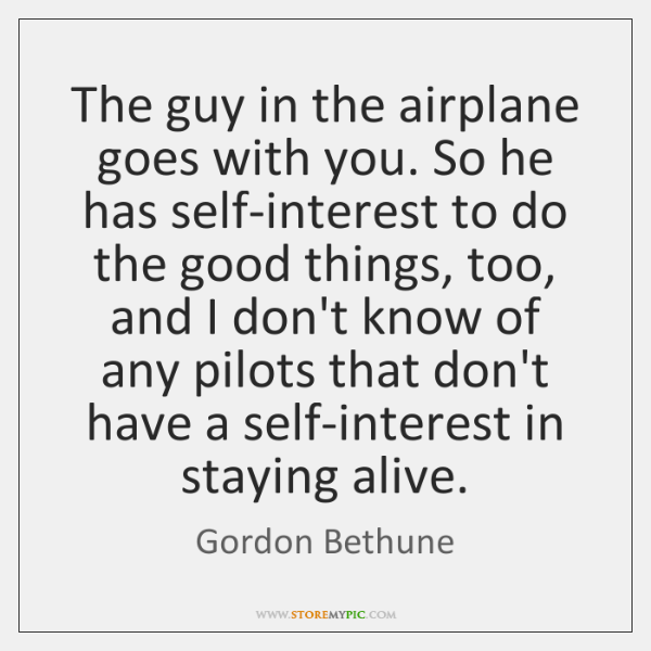 The guy in the airplane goes with you. So he has self-interest ...