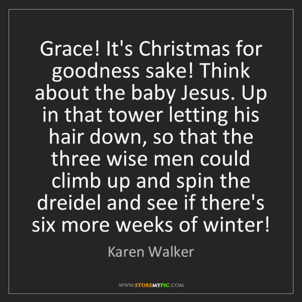 Karen Walker: Grace! It's Christmas for goodness sake! Think about...