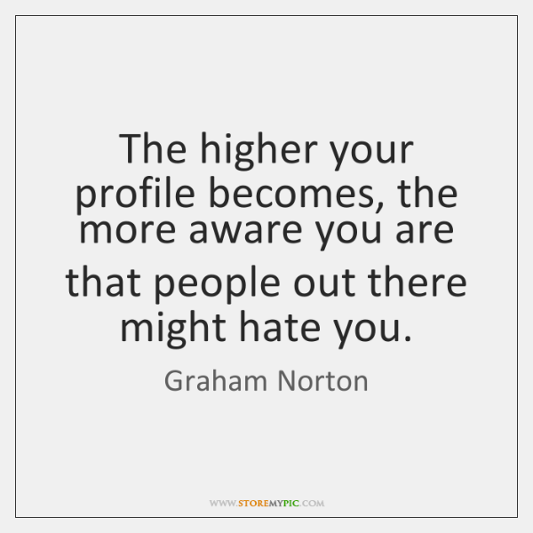 The higher your profile becomes, the more aware you are that people ...