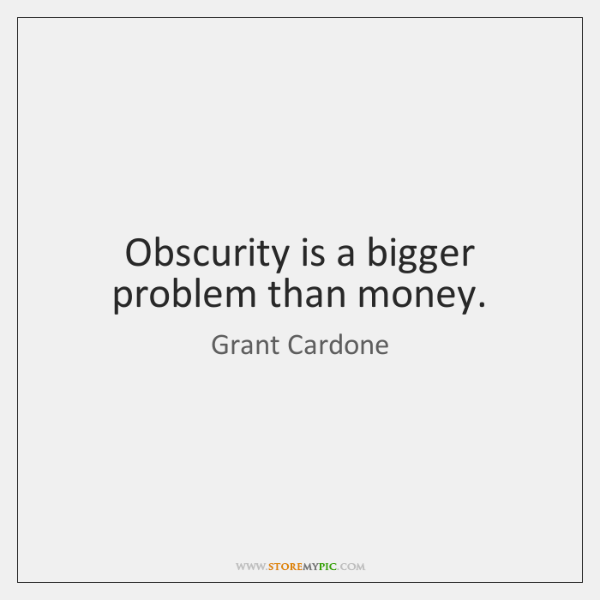 Obscurity is a bigger problem than money.