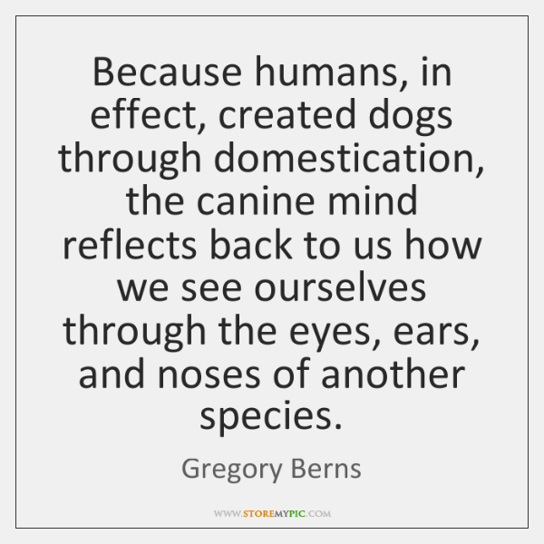 Because humans, in effect, created dogs through domestication, the canine mind reflects ...
