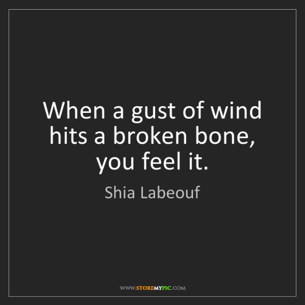 Shia Labeouf: When a gust of wind hits a broken bone, you feel it.