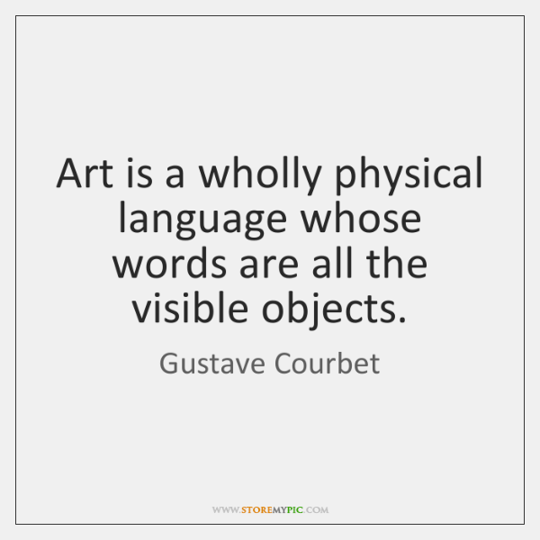 Art is a wholly physical language whose words are all the visible ...