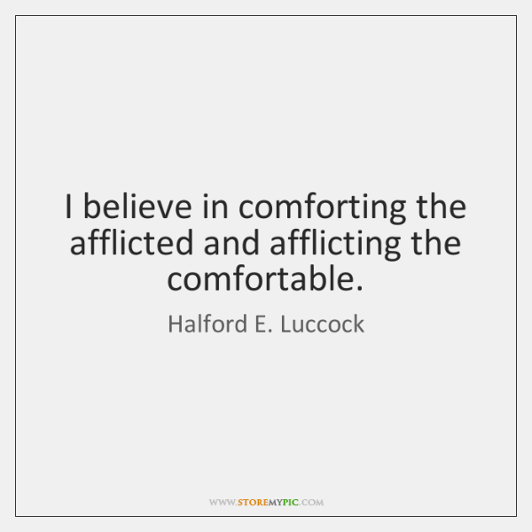 I believe in comforting the afflicted and afflicting the comfortable.