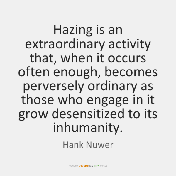 Hazing is an extraordinary activity that, when it occurs often enough, becomes ...