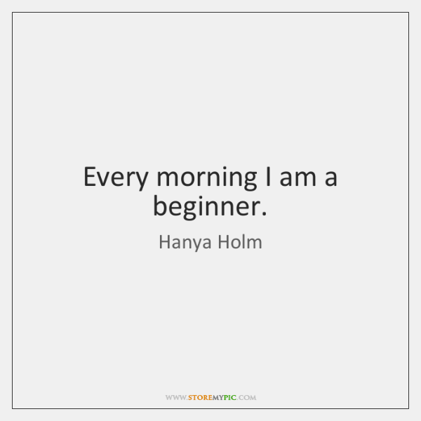 Every morning I am a beginner.