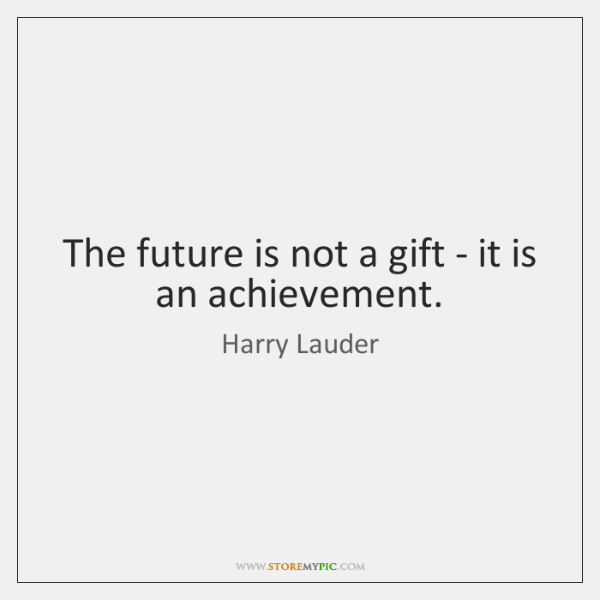 The future is not a gift - it is an achievement.