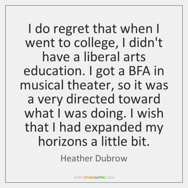I do regret that when I went to college, I didn't have ...