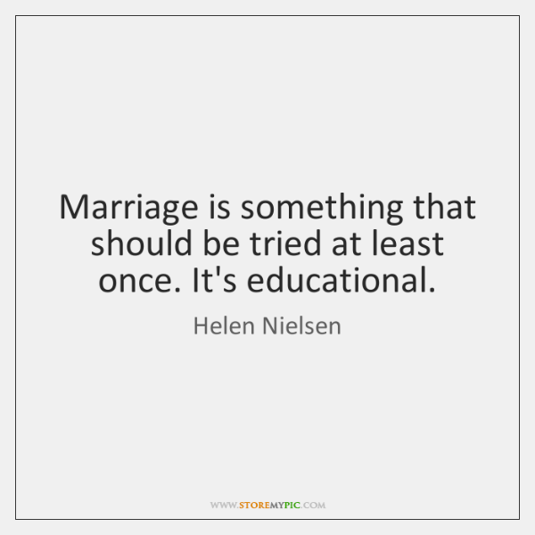 Marriage is something that should be tried at least once. It's educational.