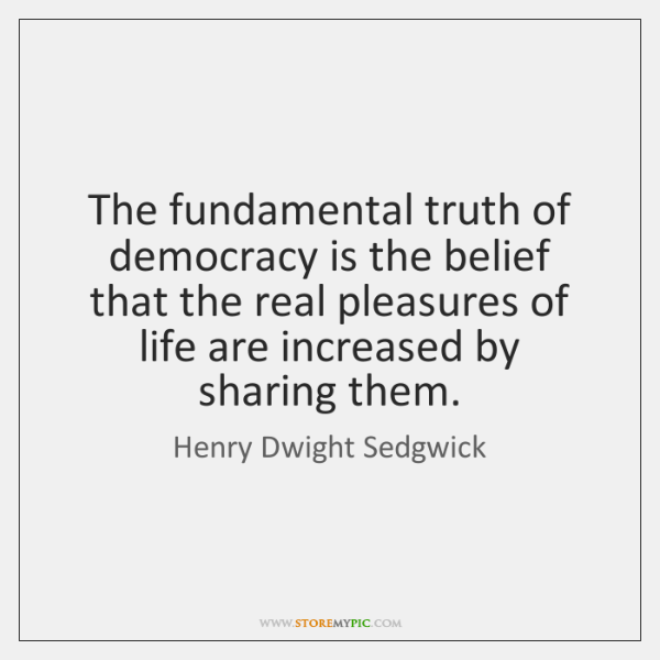 The fundamental truth of democracy is the belief that the real pleasures ...