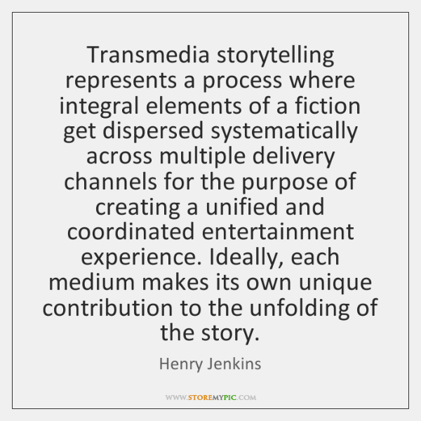 Transmedia storytelling represents a process where integral elements of a fiction get ...