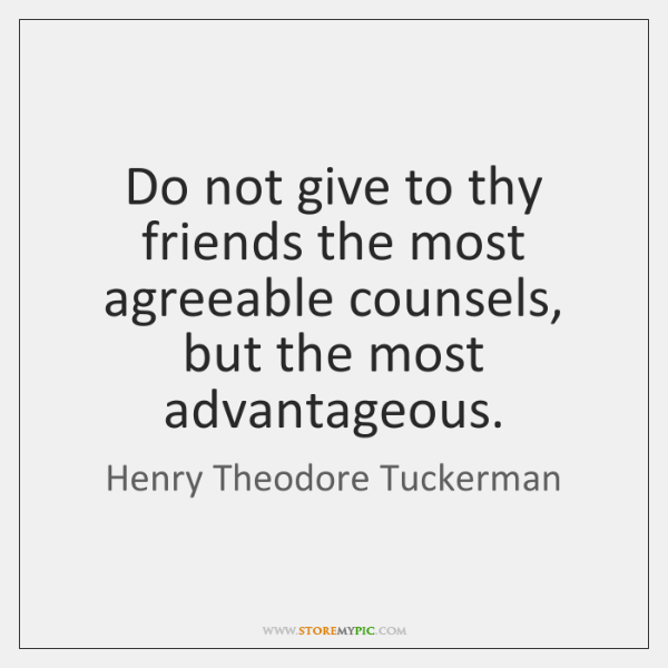 Do not give to thy friends the most agreeable counsels, but the ...