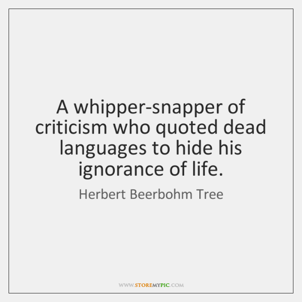 A whipper-snapper of criticism who quoted dead languages to hide his ignorance ...