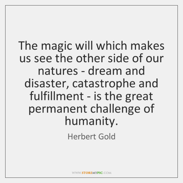 The magic will which makes us see the other side of our ...