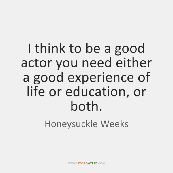I think to be a good actor you need either a good ...