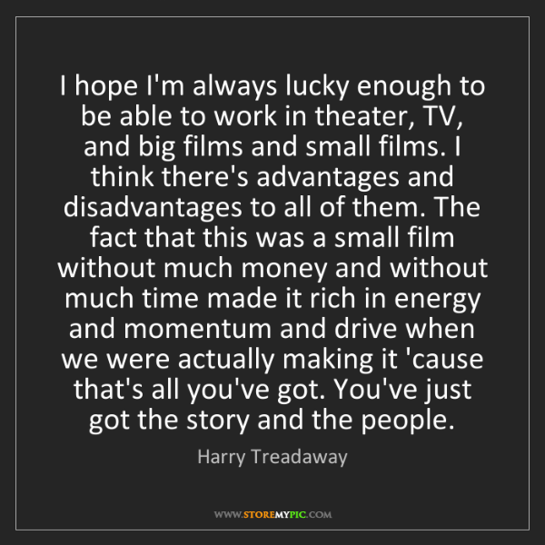 Harry Treadaway: I hope I'm always lucky enough to be able to work in...