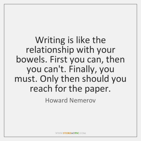 Writing is like the relationship with your bowels. First you can, then ...