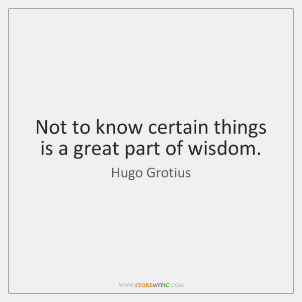 Not to know certain things is a great part of wisdom.