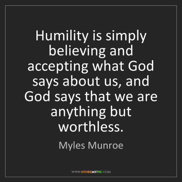 Myles Munroe: Humility is simply believing and accepting what God says...