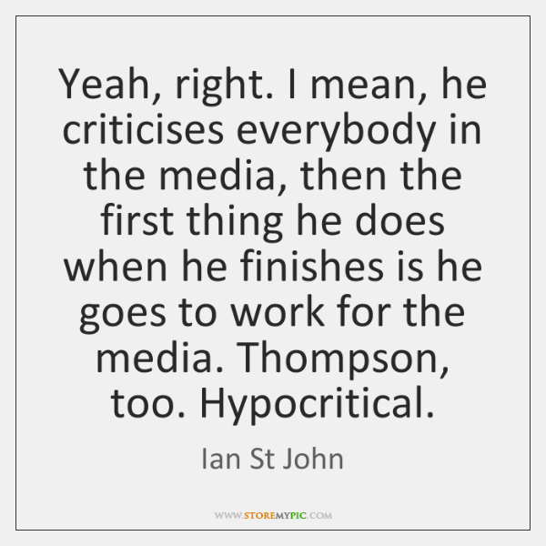 Yeah, right. I mean, he criticises everybody in the media, then the ...