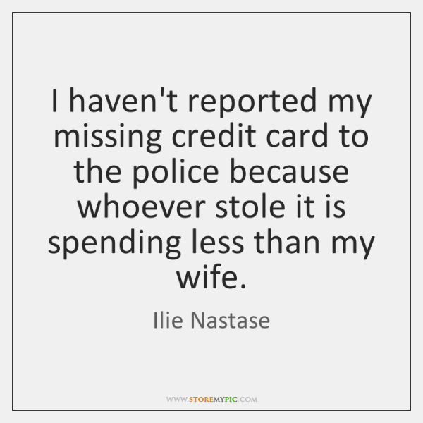 I haven't reported my missing credit card to the police because whoever ...