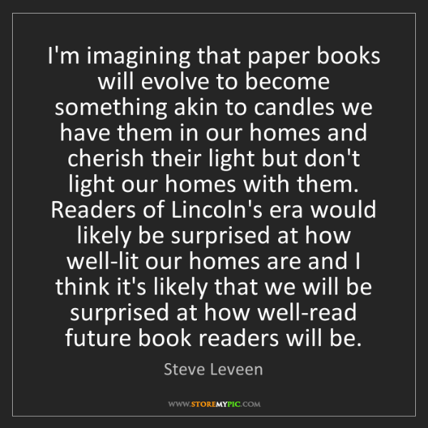 Steve Leveen: I'm imagining that paper books will evolve to become...