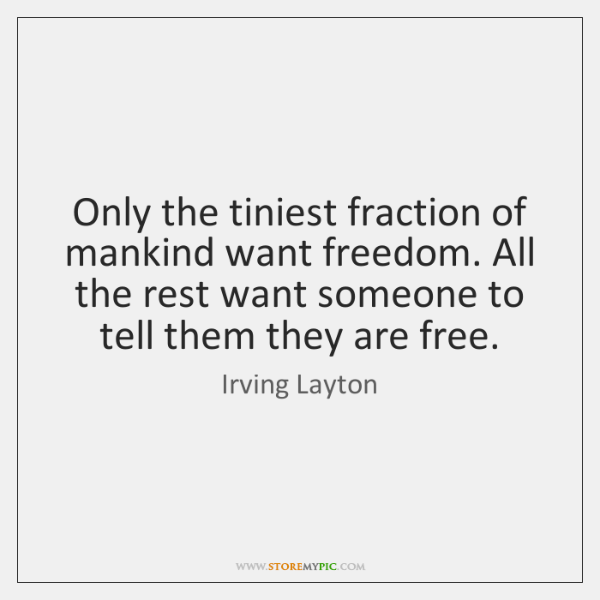 Only the tiniest fraction of mankind want freedom. All the rest want ...