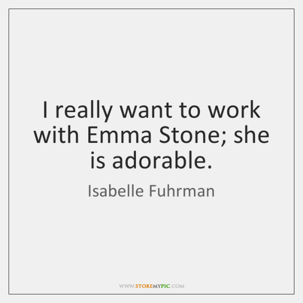 I really want to work with Emma Stone; she is adorable.