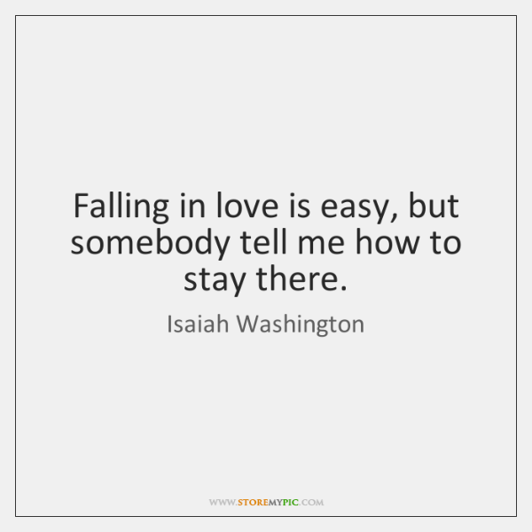 Falling in love is easy, but somebody tell me how to stay ...