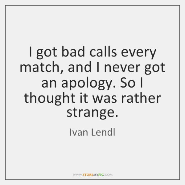 I got bad calls every match, and I never got an apology. ...